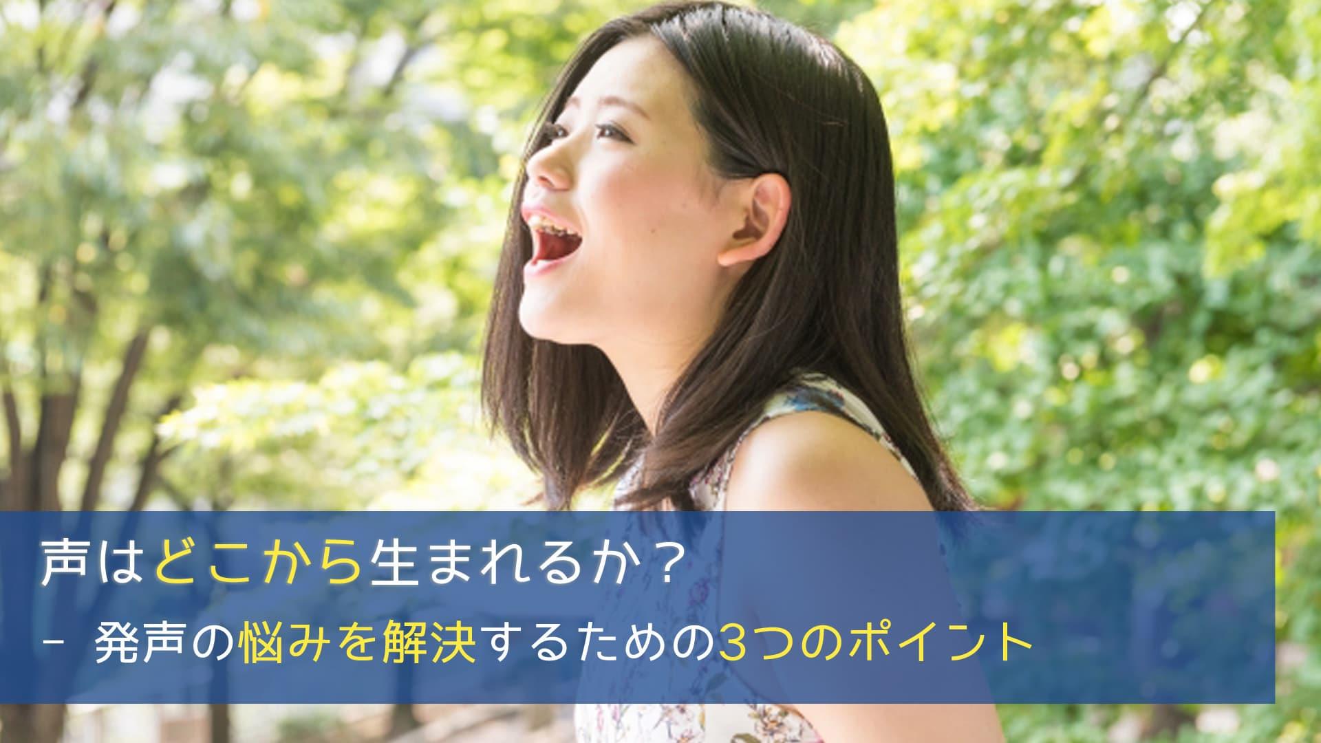声はどこから生まれるか? - 発声の悩みを解決するための3つのポイント
